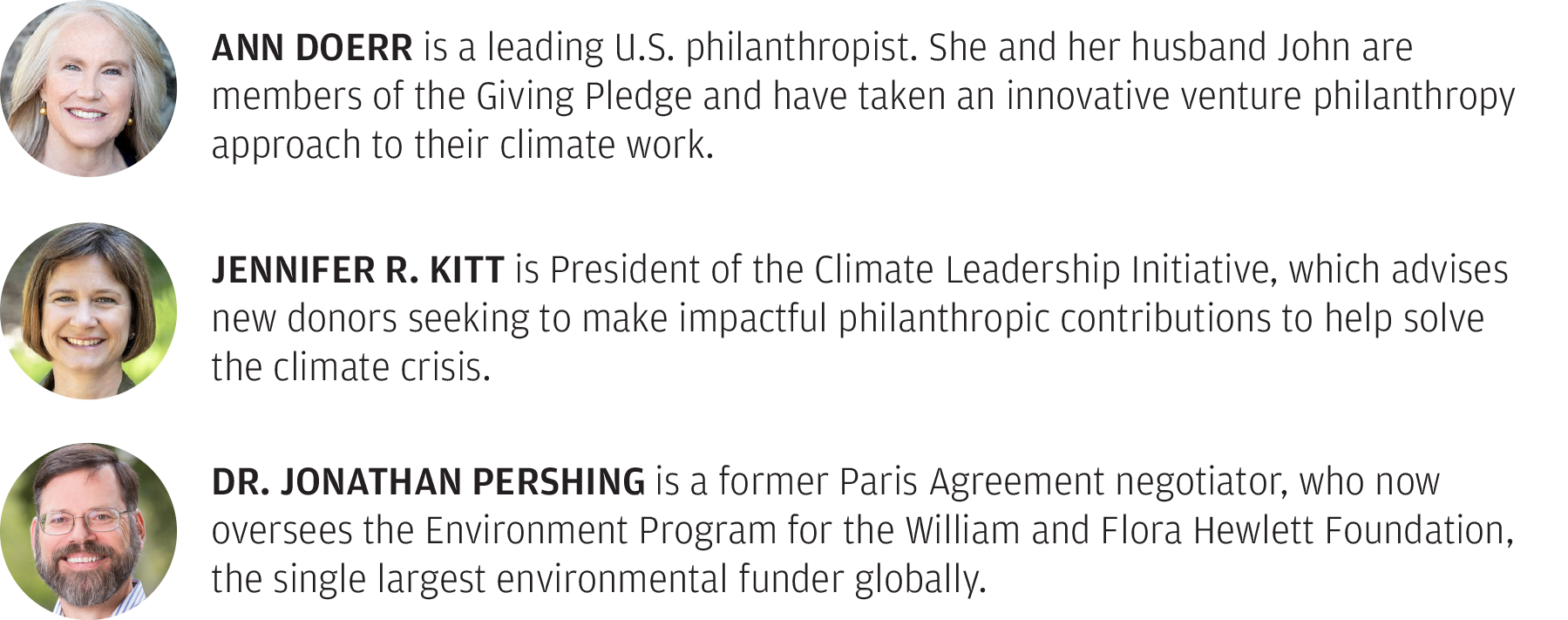 Ann Doerr is a leading U.S. philanthropist. She and her husband John are members of the Giving Pledge and have taken an innovative venture philanthropy approach to their climate work. Jennifer R. Kitt is President of the Climate Leadership Initiative, which advises new donors seeking to make impactful philanthropic contributions to help solve the climate crisis. Dr. Jonathan Pershing is a former Paris Agreement negotiator, who now oversees the Environment Program for the William and Flora Hewlett Foundation, the single largest environmental funder globally.